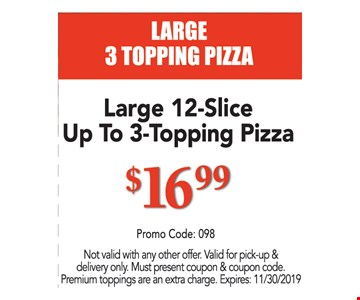 Large 12-slice up to 3 topping pizza $16.99. Not valid with any other offer. Valid for pick-up & delivery only. Must present coupon & coupon code. Premium toppings are an extra charge. Expires 11/30/19. Promo code: 098