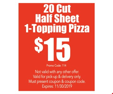 20 cut half sheet 1-topping pizza $15. Not valid with any other offer. Valid for pick-up & delivery only. Must present coupon & coupon code. Premium toppings are an extra charge. Expires 11/30/19. Promo code: 114