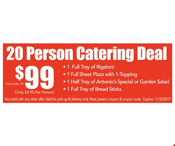 20 person catering deal $99. Only $4.95 per person. 1 full tray of rigatoni, 1 full sheet pizza with 1-topping, 1 half tray of Antonio's special or garden salad and 1 full tray of breadsticks. $10 off original price of $44.95. Not valid with any other offer. Valid for pick-up & delivery only. Must present coupon & coupon code. Premium toppings are an extra charge. Expires 11/30/19. Promo code: 115