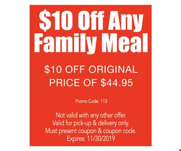 $10 off any family meal. $10 off original price of $44.95. Not valid with any other offer. Valid for pick-up & delivery only. Must present coupon & coupon code. Premium toppings are an extra charge. Expires 11/30/19. Promo code: 113
