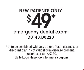 NEW PATIENTS ONLY $49* emergency dental exam D0140, D0220. Not to be combined with any other offer, insurance, or discount plan. *Not valid if gum disease present. Offer expires 1/27/20. Go to LocalFlavor.com for more coupons.
