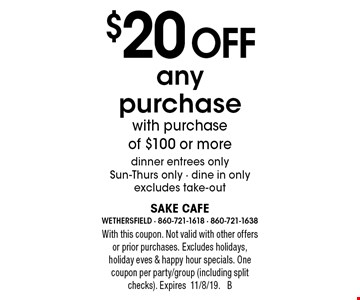 $20 off any purchase with purchase of $100 or more dinner entrees only Sun-Thurs only - dine in only, excludes take-out. With this coupon. Not valid with other offers or prior purchases. Excludes holidays, holiday eves & happy hour specials. One coupon per party/group (including split checks). Expires11/8/19. B