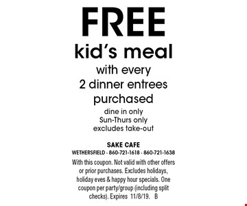 Free kid's meal with every 2 dinner entrees purchased, dine in only, Sun-Thurs only, excludes take-out. With this coupon. Not valid with other offers or prior purchases. Excludes holidays, holiday eves & happy hour specials. One coupon per party/group (including split checks). Expires11/8/19. B