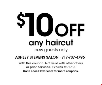 $10 OFF any haircut new guests only. With this coupon. Not valid with other offers or prior services. Expires 12-1-19. Go to LocalFlavor.com for more coupons.