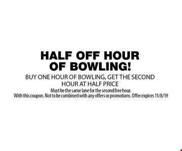 HALF OFF HOUR OF BOWLING. BUY ONE HOUR OF BOWLING, GET THE SECOND HOUR AT HALF PRICE. Must be the same lane for the second free hour. With this coupon. Not to be combined with any offers or promotions. Offer expires 11/8/19