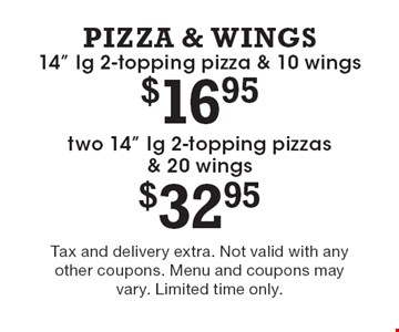 """$16.95 14"""" lg 2-topping pizza & 10 wings OR $32.95 two 14"""" lg 2-topping pizzas & 20 wings. Tax and delivery extra. Not valid with any other coupons. Menu and coupons may vary. Limited time only."""