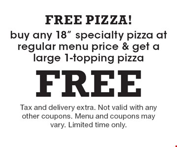 """Buy any 18"""" specialty pizza at regular menu price & get a large 1-topping pizza FREE! Tax and delivery extra. Not valid with any other coupons. Menu and coupons may vary. Limited time only."""
