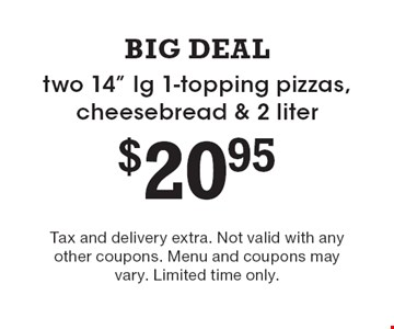 """$20.95 two 14"""" lg 1-topping pizzas, cheesebread & 2 liter. Tax and delivery extra. Not valid with any other coupons. Menu and coupons may vary. Limited time only."""