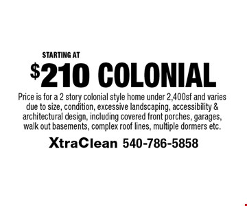 $210 Colonial Starting At Price is for a 2 story colonial style home under 2,400sf and varies due to size, condition, excessive landscaping, accessibility & architectural design, including covered front porches, garages, walk out basements, complex roof lines, multiple dormers etc..