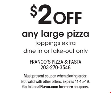 $2 OFF any large pizza toppings extra dine in or take-out only. Must present coupon when placing order. Not valid with other offers. Expires 11-15-19. Go to LocalFlavor.com for more coupons.