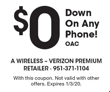 $0 Down On Any Phone! OAC. With this coupon. Not valid with other offers. Expires 1/3/20.