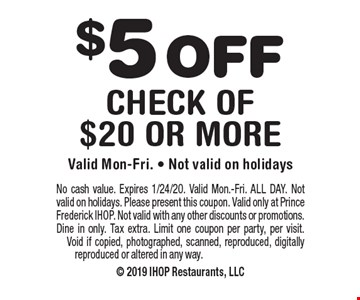 $5 OFF check of $20 or more. Valid Mon-Fri. - Not valid on holidays. No cash value. Expires 1/24/20. Valid Mon.-Fri. ALL DAY. Not valid on holidays. Please present this coupon. Valid only at Prince Frederick IHOP. Not valid with any other discounts or promotions. Dine in only. Tax extra. Limit one coupon per party, per visit.  Void if copied, photographed, scanned, reproduced, digitally reproduced or altered in any way.