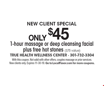 NEW CLIENT SPECIALONLY $45 1-hour massage or deep cleansing facial plus free hot stones ($75 value). With this coupon. Not valid with other offers, couples massage or prior services. New clients only. Expires 11-30-19. Go to LocalFlavor.com for more coupons.