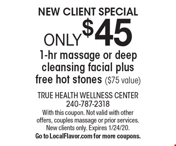 NEW CLIENT SPECIAL. ONLY $45 for a 1-hr massage or deep cleansing facial plus free hot stones ($75 value). With this coupon. Not valid with other offers, couples massage or prior services. New clients only. Expires 1/24/20. Go to LocalFlavor.com for more coupons.