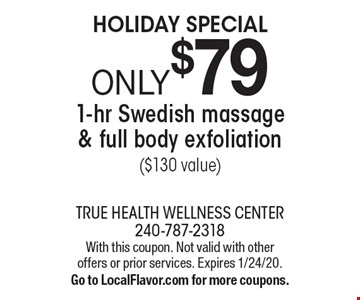 HOLIDAY SPECIAL. ONLY $79 for a 1-hr Swedish massage & full body exfoliation ($130 value). With this coupon. Not valid with other offers or prior services. Expires 1/24/20. Go to LocalFlavor.com for more coupons.