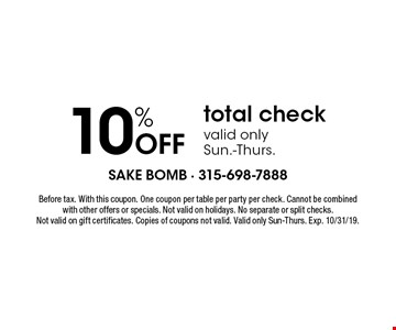 10% Off total check, valid only Sun.-Thurs.. Before tax. With this coupon. One coupon per table per party per check. Cannot be combined with other offers or specials. Not valid on holidays. No separate or split checks. Not valid on gift certificates. Copies of coupons not valid. Valid only Sun-Thurs. Exp. 10/31/19.
