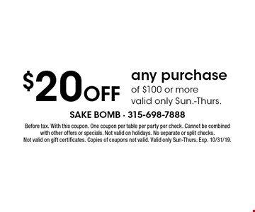 $20 Off any purchase of $100 or more, valid only Sun.-Thurs.. Before tax. With this coupon. One coupon per table per party per check. Cannot be combined with other offers or specials. Not valid on holidays. No separate or split checks. Not valid on gift certificates. Copies of coupons not valid. Valid only Sun-Thurs. Exp. 10/31/19.