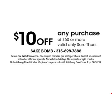 $10 Off any purchase of $60 or more, valid only Sun.-Thurs.. Before tax. With this coupon. One coupon per table per party per check. Cannot be combined with other offers or specials. Not valid on holidays. No separate or split checks. Not valid on gift certificates. Copies of coupons not valid. Valid only Sun-Thurs. Exp. 10/31/19.