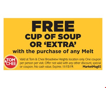 """Free cup or soup or """"extra"""" with purchase of any Melt. Valid at Tom & Chee Broadview Heights location only. One coupon per person per visit. Offer not valid with any other discount, special or coupon. No cash value. MarketMag02. Expires 11/15/19."""