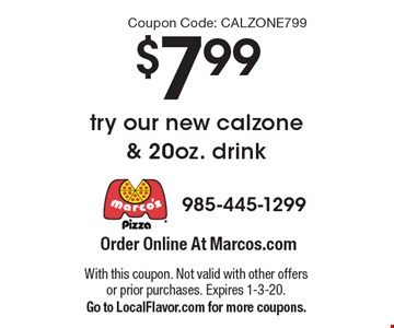$7.99 try our new calzone & 20oz. drink. With this coupon. Not valid with other offers or prior purchases. Expires 1-3-20. Go to LocalFlavor.com for more coupons. Coupon Code: CALZONE799