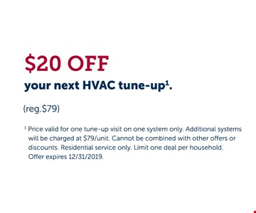 $20 OFF your next HVAC tune-up. (reg.$79) Price valid for one tune-up visit on one system only. Additional systems will be charged at $79/unit. Cannot be combined with other offers or discounts. Residential service only. Limit one deal per household. Offer expires 12/31/19.