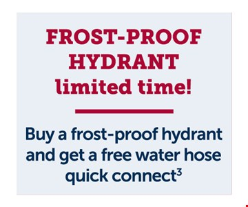 Frost proof hydrant. Buy a frost-proof hydrant and get a free water hose quick connect .Residential customers only. Cannot be combined with other offers or discounts. Must be presented at the time of sale. Additional fee may apply to slab homes. Offer expires01/31/20