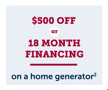$500 off or 18 month financing on a home generator.The Wells Fargo Home Projects credit card is issued with approved credit by Wells Fargo Financial National Bank, an Equal Housing Lender. Cannot be combined with other offers. Residential customers only. Must be presented at the time of sale. Offer expires01/31/20