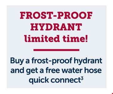 Frost proof hydrant. Buy a frost-proof hydrant and get a free water hose quick connect Residential customers only. Cannot be combined with other offers or discounts. Must be presented at the time of sale. Additional fee may apply to slab homes. Offer expires01/31/20