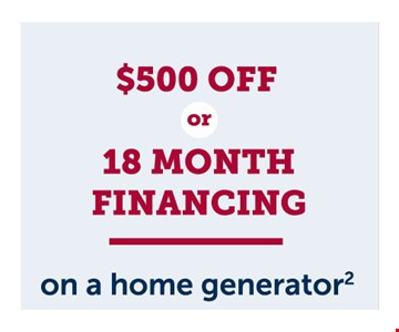 $500 off or 18 month financing on a home generator. The Wells Fargo Home Projects credit card is issued with approved credit by Wells FargoFinancial National Bank, an Equal HousingLender. Cannot be combined with other offers. Residential customers only. Must be presented at the time of sale. Offer expires01/31/20