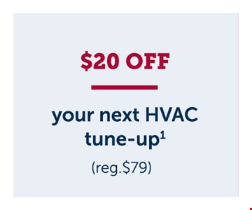$20 off your next HVAC tune-up. Price valid for one tune-up visit on one system only. Additional systems will be charged at$79/unit. Cannot be combined with other offers or discounts. Residential service only.Limit one deal per household. Offer expires01/31/20