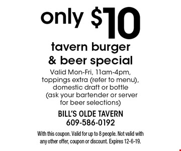 only $10 tavern burger & beer special Valid Mon-Fri, 11am-4pm, toppings extra (refer to menu), domestic draft or bottle (ask your bartender or server for beer selections). With this coupon. Valid for up to 8 people. Not valid with any other offer, coupon or discount. Expires 12-6-19.