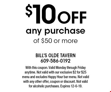 $10 OFF any purchase of $50 or more. With this coupon. Valid Monday through Friday anytime. Not valid with our exclusive $2 for $25 menu and excludes Happy Hour bar menu. Not valid with any other offer, coupon or discount. Not valid for alcoholic purchases. Expires 12-6-19.