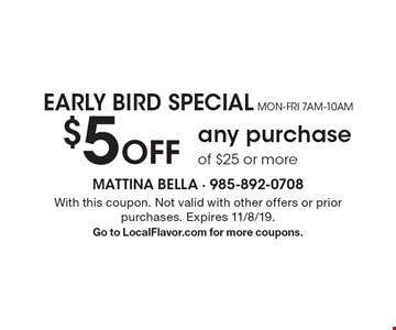 Early Bird Special Mon-Fri 7am-10am $5 Off any purchase of $25 or more. With this coupon. Not valid with other offers or prior purchases. Expires 11/8/19. Go to LocalFlavor.com for more coupons.
