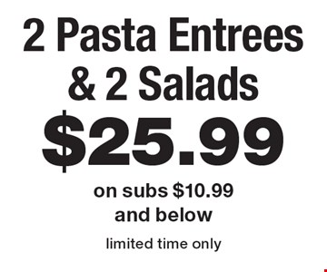 $25.99 2 Pasta Entrees & 2 Salads on subs $10.99 and below. Limited time only