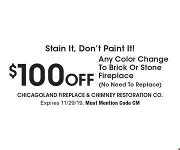 Stain It, Don't Paint It! $100 Off Any Color Change To Brick Or Stone Fireplace (No Need To Replace). Expires 11/29/19. Must Mention Code CM