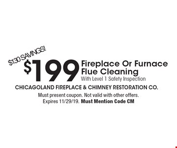 $199 Fireplace Or Furnace Flue Cleaning With Level 1 Safety Inspection. $130 SAVINGS! Must present coupon. Not valid with other offers. Expires 11/29/19. Must Mention Code CM