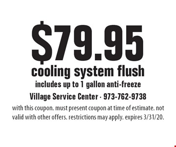 $79.95 cooling system flush: includes up to 1 gallon anti-freeze. with this coupon. must present coupon at time of estimate. not valid with other offers. restrictions may apply. expires 3/31/20.