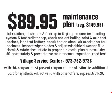 $89.95 maintenance plan (reg. $149.95): lubrication, oil change & filter up to 5 qts., pressure test cooling system & test radiator cap, check coolant boiling point & acid test coolant, load test battery, check heater, check air conditioner for coolness, inspect wiper blades & adjust windshield washer fluid, check & rotate tires inflate to proper air levels, plus our exclusive 50-point safety & preventative maintenance inspection, road test. with this coupon. must present coupon at time of estimate. additional cost for synthetic oil. not valid with other offers. expires 3/31/20.
