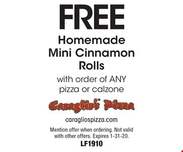 Free Homemade Mini Cinnamon Rolls with order of ANY pizza or calzone. Mention offer when ordering. Not valid with other offers. Expires 1-31-20. LF1910