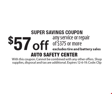 super savings coupon $57 off any service or repair of $375 or more. excludes tire and battery sales. With this coupon. Cannot be combined with any other offers. Shop supplies, disposal and tax are additional. Expires 12-6-19. Code: Clip