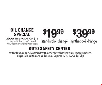 Oil Change Special $19.99 standard oil change. $39.99 synthetic oil change. ADD A TIRE ROTATION $16 most vehicles, up to 5 qts oil, includes multi-point inspection. With this coupon. Not valid with other offers or specials. Shop supplies, disposal and tax are additional. Expires 12-6-19. Code: Clip