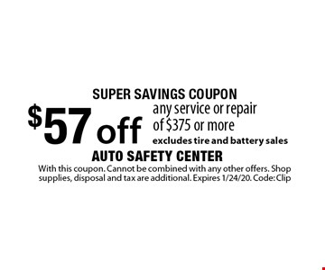 super savings coupon $57 off any service or repair of $375 or more. excludes tire and battery sales. With this coupon. Cannot be combined with any other offers. Shop supplies, disposal and tax are additional. Expires 1/24/20. Code: Clip