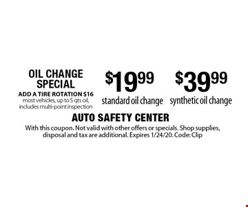 Oil Change Special $19.99 standard oil change. $39.99 synthetic oil change. ADD A TIRE ROTATION $16 most vehicles, up to 5 qts oil, includes multi-point inspection. With this coupon. Not valid with other offers or specials. Shop supplies, disposal and tax are additional. Expires 1/24/20. Code: Clip