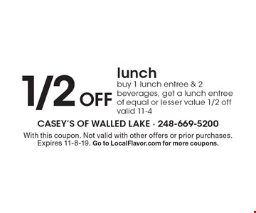 1/2 off lunch. Buy 1 lunch entree & 2 beverages, get a lunch entree of equal or lesser value 1/2 off. Valid 11-4. With this coupon. Not valid with other offers or prior purchases. Expires 11-8-19. Go to LocalFlavor.com for more coupons.