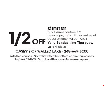 1/2 off dinner. Buy 1 dinner entree & 2 beverages, get a dinner entree of equal or lesser value 1/2 off. Valid Sunday thru Thursday. Valid 4-close. With this coupon. Not valid with other offers or prior purchases. Expires 11-8-19. Go to LocalFlavor.com for more coupons.