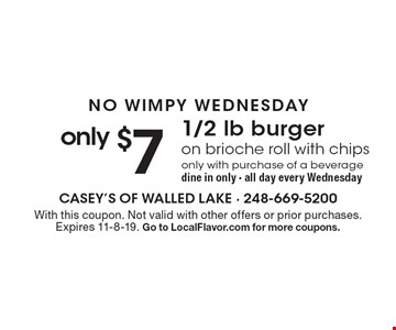 NO WIMPY WEDNESDAY. Only $7 1/2 lb burger on brioche roll with chips. Only with purchase of a beverage. Dine in only. All day every Wednesday. With this coupon. Not valid with other offers or prior purchases. Expires 11-8-19. Go to LocalFlavor.com for more coupons.
