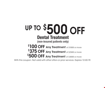 UP TO $500 OFF Dental Treatment (non-insured patients only) $100 OFF Any Treatment of $1000 or more. $375 OFF Any Treatment of $2500 or more. $500 OFF Any Treatment of $4000 or more. With this coupon. Not valid with other offers or prior services. Expires 12-30-19.