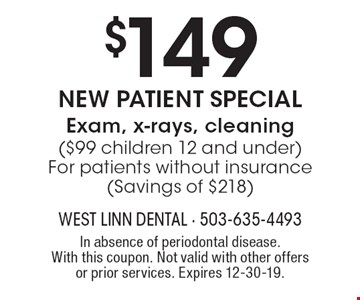$149 New Patient Special Exam, x-rays, cleaning ($99 children 12 and under) For patients without insurance (Savings of $218). In absence of periodontal disease. With this coupon. Not valid with other offers or prior services. Expires 12-30-19.
