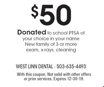 $50 Donated to school PTSA of your choice in your name New family of 3 or more exam, x-rays, cleaning. With this coupon. Not valid with other offers or prior services. Expires 12-30-19.