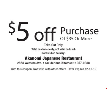 $5 off Purchase Of $35 Or More Take-Out Only. Valid on dinner only, not valid on lunch. Not valid on holidays. With this coupon. Not valid with other offers. Offer expires 12-13-19.